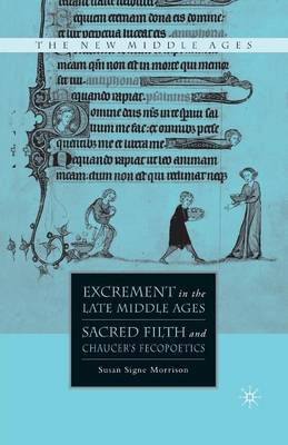 Excrement in the Late Middle Ages: Sacred Filth and Chaucer's Fecopoetics - The New Middle Ages (Paperback)