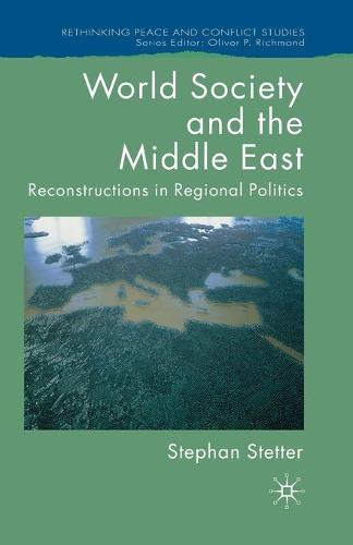 World Society and the Middle East: Reconstructions in Regional Politics - Rethinking Peace and Conflict Studies (Paperback)