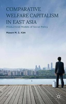Comparative Welfare Capitalism in East Asia: Productivist Models of Social Policy (Paperback)