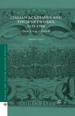 Italian Academies and their Networks, 1525-1700: From Local to Global - Italian and Italian American Studies (Paperback)