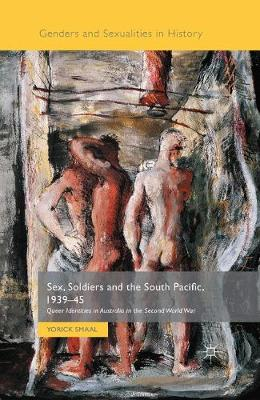 Sex, Soldiers and the South Pacific, 1939-45: Queer Identities in Australia in the Second World War - Genders and Sexualities in History (Paperback)