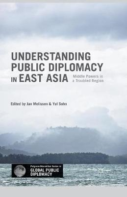 Understanding Public Diplomacy in East Asia: Middle Powers in a Troubled Region - Palgrave Macmillan Series in Global Public Diplomacy (Paperback)