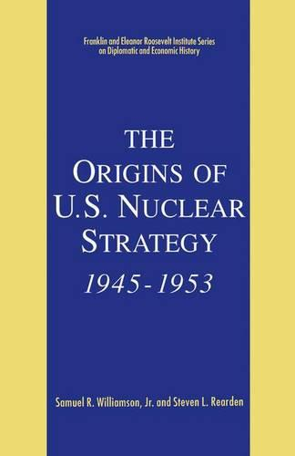 The Origins of U.S. Nuclear Strategy, 1945-1953 - The World of the Roosevelts (Paperback)