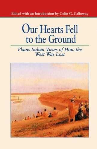 Our Hearts Fell to the Ground: Plains Indian Views of How the West Was Lost - The Bedford Series in History and Culture (Paperback)