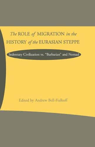 The Role of Migration in the History of the Eurasian Steppe: Sedentary Civilization vs. 'Barbarian' and Nomad (Paperback)