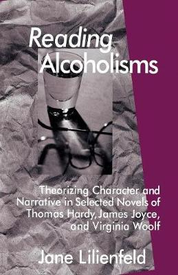 Reading Alcoholisms: Theorizing Character and Narrative in Selected Novels of Thomas Hardy, James Joyce, and Virginia Woolf (Paperback)