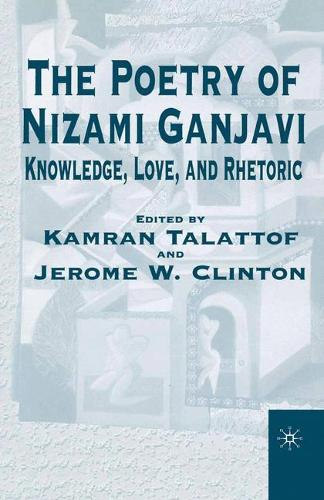 The Poetry of Nizami Ganjavi: Knowledge, Love, and Rhetoric (Paperback)