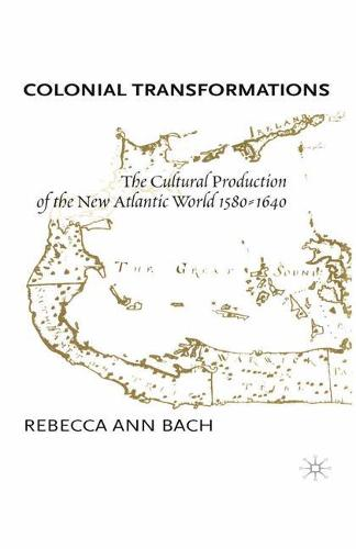 Colonial Transformations: The Cultural Production of the New Atlantic World,1580-1640 (Paperback)