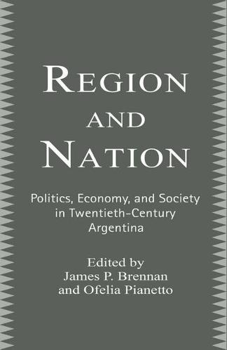 Region and Nation: Politics, Economy and Society in Twentieth Century Argentina (Paperback)