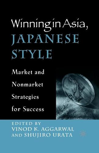 Winning in Asia, Japanese Style: Market and Nonmarket Strategies for Success (Paperback)