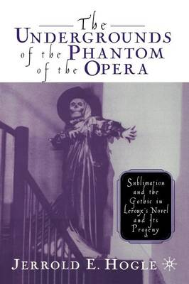 The Undergrounds of the Phantom of the Opera: Sublimation and the Gothic in Leroux's Novel and its Progeny (Paperback)