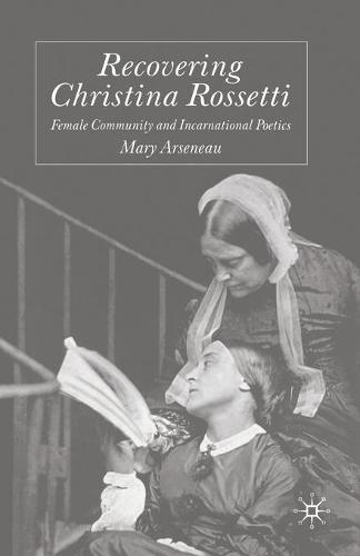 Recovering Christina Rossetti: Female Community and Incarnational Poetics (Paperback)