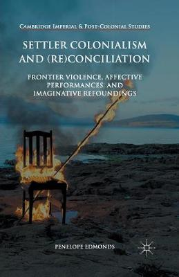 Settler Colonialism and (Re)conciliation: Frontier Violence, Affective Performances, and Imaginative Refoundings - Cambridge Imperial and Post-Colonial Studies Series (Paperback)