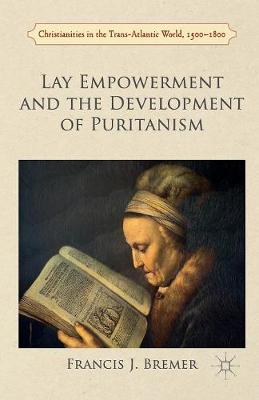 Lay Empowerment and the Development of Puritanism - Christianities in the Trans-Atlantic World (Paperback)
