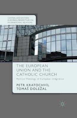 The European Union and the Catholic Church: Political Theology of European Integration - Central and Eastern European Perspectives on International Relations (Paperback)