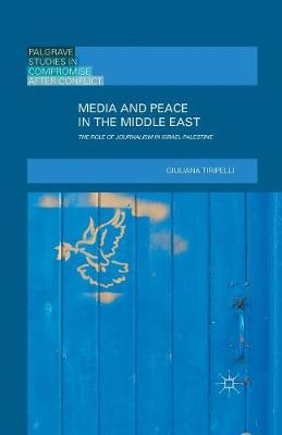 Media and Peace in the Middle East: The Role of Journalism in Israel-Palestine - Palgrave Studies in Compromise after Conflict (Paperback)