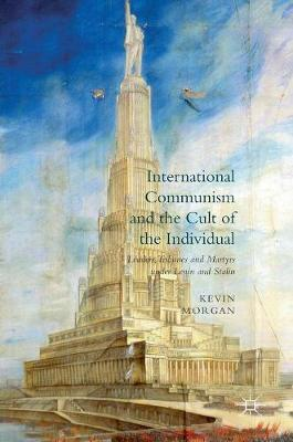 International Communism and the Cult of the Individual: Leaders, Tribunes and Martyrs under Lenin and Stalin (Hardback)