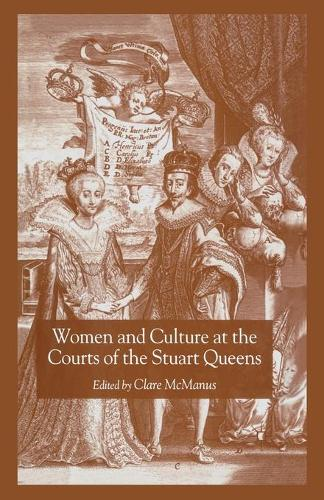Women and Culture at the Courts of the Stuart Queens (Paperback)