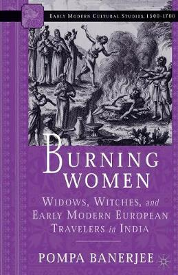Burning Women: Widows, Witches, and Early Modern European Travelers in India - Early Modern Cultural Studies 1500-1700 (Paperback)