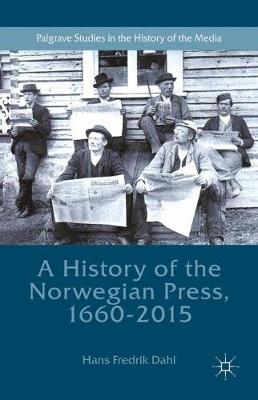 A History of the Norwegian Press, 1660-2015 - Palgrave Studies in the History of the Media (Paperback)