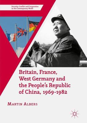Britain, France, West Germany and the People's Republic of China, 1969-1982: The European Dimension of China's Great Transition - Security, Conflict and Cooperation in the Contemporary World (Paperback)