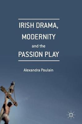 Irish Drama, Modernity and the Passion Play (Hardback)