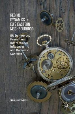 Regime Dynamics in EU's Eastern Neighbourhood: EU Democracy Promotion, International Influences, and Domestic Contexts (Hardback)
