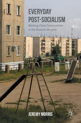 Everyday Post-Socialism: Working-Class Communities in the Russian Margins (Hardback)