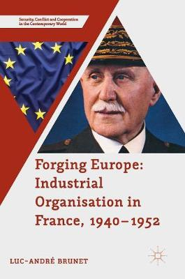 Forging Europe: Industrial Organisation in France, 1940-1952 - Security, Conflict and Cooperation in the Contemporary World (Hardback)