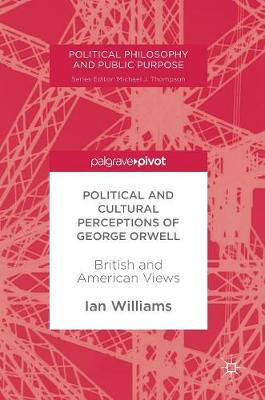 Political and Cultural Perceptions of George Orwell: British and American Views - Political Philosophy and Public Purpose (Hardback)