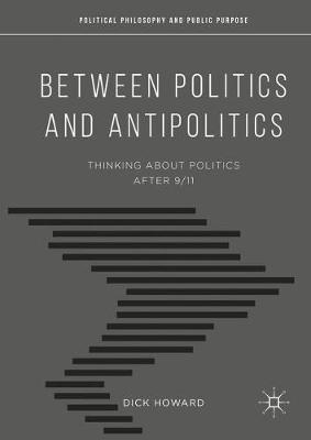 Between Politics and Antipolitics: Thinking About Politics After 9/11 - Political Philosophy and Public Purpose (Paperback)