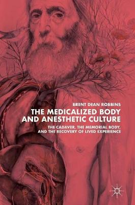 The Medicalized Body and Anesthetic Culture: The Cadaver, the Memorial Body, and the Recovery of Lived Experience (Hardback)