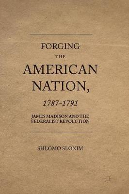 Forging the American Nation, 1787-1791: James Madison and the Federalist Revolution (Paperback)