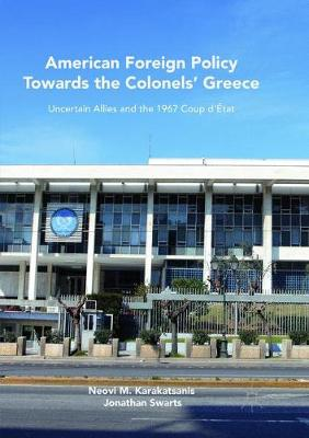 American Foreign Policy Towards the Colonels' Greece: Uncertain Allies and the 1967 Coup d'Etat (Paperback)