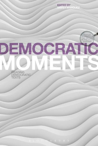 Democratic Moments: Reading Democratic Texts - Textual Moments in the History of Political Thought (Hardback)