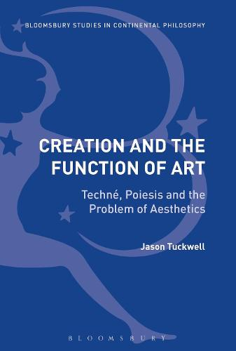 Creation and the Function of Art: Techne, Poiesis and the Problem of Aesthetics - Bloomsbury Studies in Continental Philosophy (Hardback)