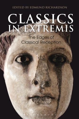 Classics in Extremis: The Edges of Classical Reception - Bloomsbury Studies in Classical Reception (Hardback)