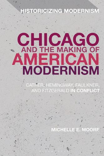 Chicago and the Making of American Modernism: Cather, Hemingway, Faulkner, and Fitzgerald in Conflict - Historicizing Modernism (Hardback)