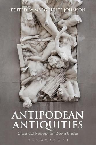 Antipodean Antiquities: Classical Reception Down Under - Bloomsbury Studies in Classical Reception (Hardback)