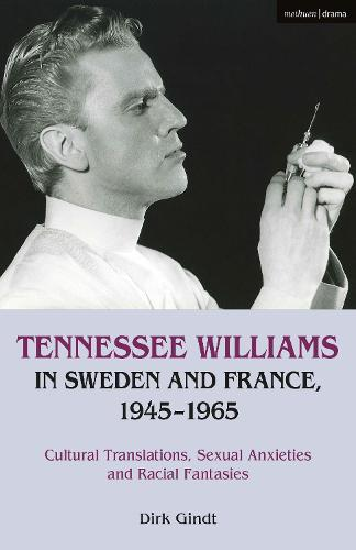 Tennessee Williams in Sweden and France, 1945-1965: Cultural Translations, Sexual Anxieties and Racial Fantasies (Hardback)