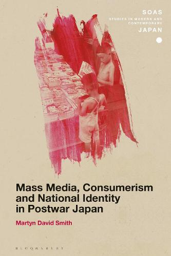 Mass Media, Consumerism and National Identity in Postwar Japan - SOAS Studies in Modern and Contemporary Japan (Hardback)