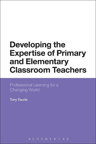 Developing the Expertise of Primary and Elementary Classroom Teachers: Professional Learning for a Changing World (Hardback)