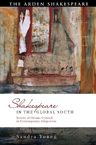 Shakespeare in the Global South: Stories of Oceans Crossed in Contemporary Adaptation - Global Shakespeare Inverted (Hardback)