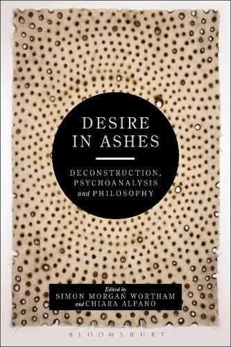 Desire in Ashes: Deconstruction, Psychoanalysis, Philosophy - Bloomsbury Studies in Continental Philosophy (Paperback)