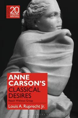 Anne Carson's Classical Desires: Reach Without Grasp - Classical Receptions in Twentieth-Century Writing (Hardback)