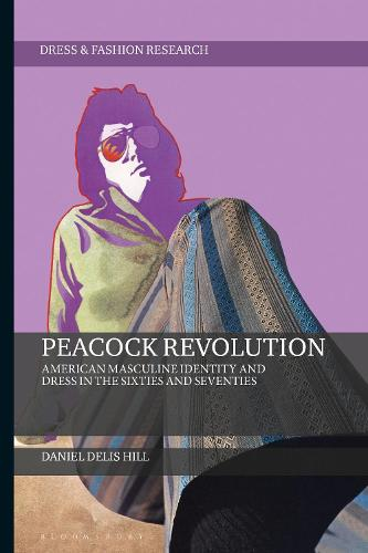 Peacock Revolution: American Masculine Identity and Dress in the Sixties and Seventies - Dress and Fashion Research (Hardback)