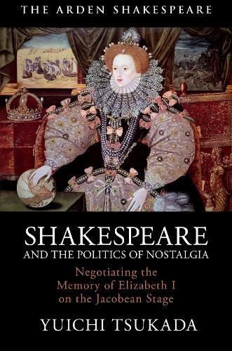 Shakespeare and the Politics of Nostalgia: Negotiating the Memory of Elizabeth I on the Jacobean Stage (Hardback)