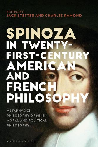 Spinoza in 21st-Century American and French Philosophy: Metaphysics, Philosophy of Mind, Moral and Political Philosophy (Hardback)