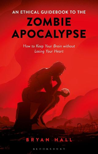 An Ethical Guidebook to the Zombie Apocalypse: How to Keep Your Brain without Losing Your Heart (Hardback)