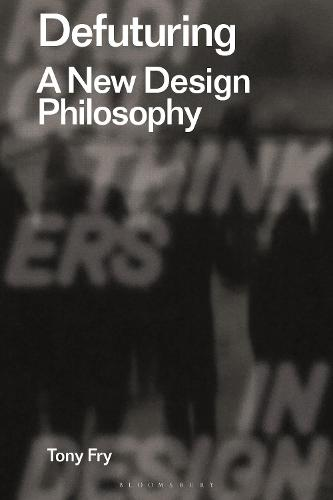 Defuturing: A New Design Philosophy - Radical Thinking in Design (Hardback)